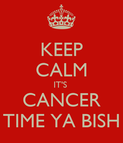 Poster: KEEP CALM IT'S  CANCER TIME YA BISH