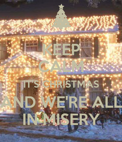 Poster: KEEP CALM IT'S CHRISTMAS AND WE'RE ALL IN MISERY