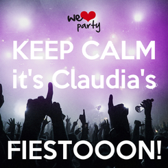 Poster: KEEP CALM it's Claudia's   FIESTOOON!