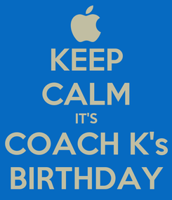Poster: KEEP CALM IT'S COACH K's BIRTHDAY