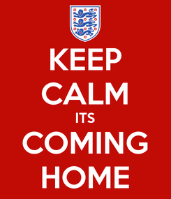 Poster: KEEP CALM ITS COMING HOME