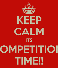 Poster: KEEP CALM ITS COMPETITION  TIME!!