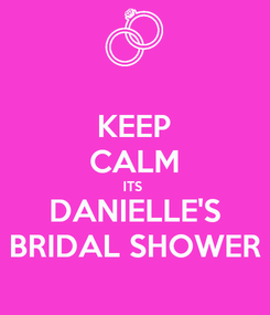 Poster: KEEP CALM ITS  DANIELLE'S BRIDAL SHOWER