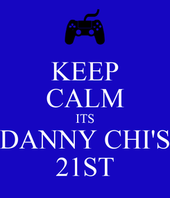 Poster: KEEP CALM ITS DANNY CHI'S 21ST