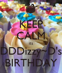 Poster: KEEP CALM its DDDizzy~D's BIRTHDAY
