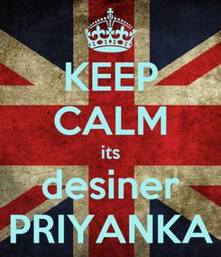 Poster: KEEP CALM its desiner PRIYANKA