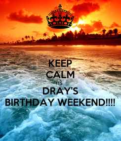 Poster: KEEP CALM ITS  DRAY'S BIRTHDAY WEEKEND!!!!