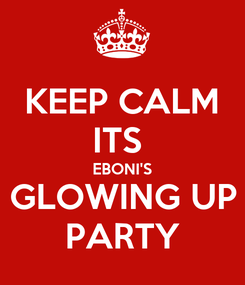 Poster: KEEP CALM ITS  EBONI'S GLOWING UP PARTY