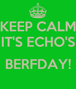Poster: KEEP CALM IT'S ECHO'S  BERFDAY!