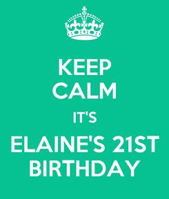 Poster: KEEP CALM IT'S ELAINE'S 21ST BIRTHDAY