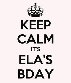 Poster: KEEP CALM IT'S ELA'S BDAY