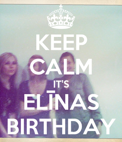 Poster: KEEP CALM IT'S ELĪNAS BIRTHDAY