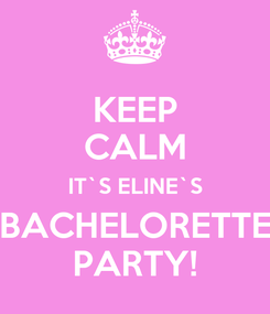 Poster: KEEP CALM IT`S ELINE`S BACHELORETTE PARTY!
