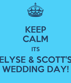 Poster: KEEP CALM ITS ELYSE & SCOTT'S WEDDING DAY!