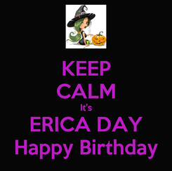 Poster: KEEP CALM It's ERICA DAY Happy Birthday