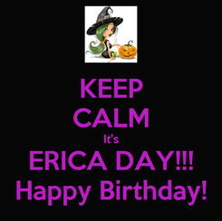Poster: KEEP CALM It's ERICA DAY!!! Happy Birthday!