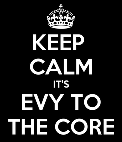 Poster: KEEP  CALM IT'S EVY TO THE CORE