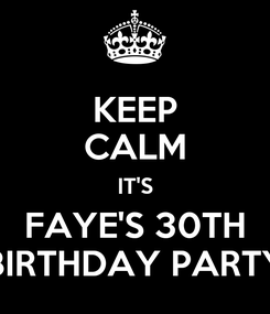 Poster: KEEP CALM IT'S FAYE'S 30TH BIRTHDAY PARTY