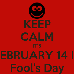 Poster: KEEP CALM IT'S FEBRUARY 14 IS Fool's Day