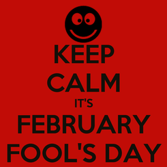Poster: KEEP CALM IT'S FEBRUARY FOOL'S DAY