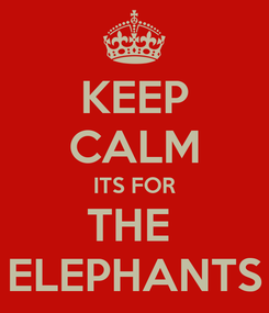 Poster: KEEP CALM ITS FOR THE  ELEPHANTS