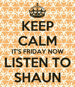 Poster: KEEP CALM IT'S FRIDAY NOW LISTEN TO SHAUN