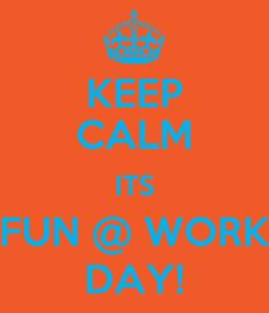Poster: KEEP CALM ITS FUN @ WORK DAY!