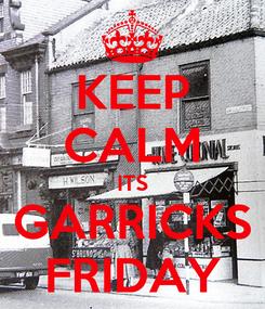 Poster: KEEP CALM ITS GARRICKS FRIDAY