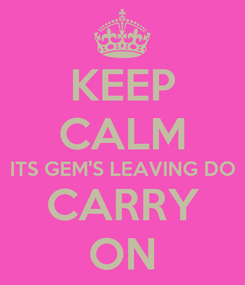 Poster: KEEP CALM ITS GEM'S LEAVING DO CARRY ON