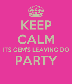 Poster: KEEP CALM ITS GEM'S LEAVING DO PARTY