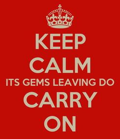Poster: KEEP CALM ITS GEMS LEAVING DO CARRY ON