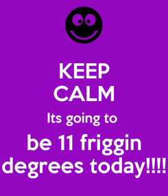 Poster: KEEP CALM Its going to  be 11 friggin degrees today!!!!