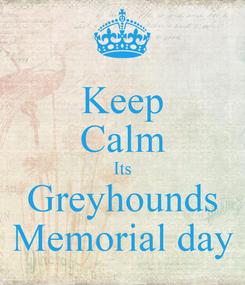 Poster: Keep Calm Its Greyhounds Memorial day
