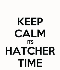 Poster: KEEP CALM ITS HATCHER TIME