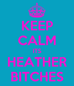 Poster: KEEP CALM ITS HEATHER BITCHES