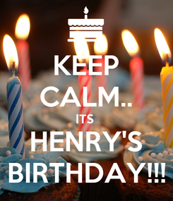 Poster: KEEP CALM.. ITS  HENRY'S BIRTHDAY!!!