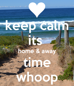 Poster: keep calm its  home & away time whoop
