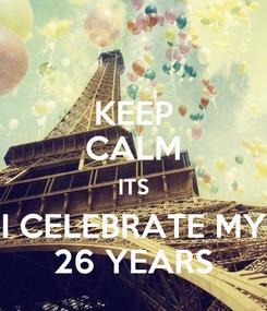 Poster: KEEP CALM ITS I CELEBRATE MY 26 YEARS