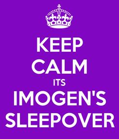 Poster: KEEP CALM ITS IMOGEN'S SLEEPOVER
