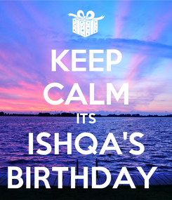 Poster: KEEP CALM ITS ISHQA'S BIRTHDAY