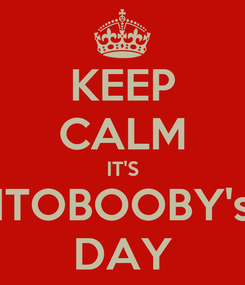 Poster: KEEP CALM IT'S ITOBOOBY's DAY