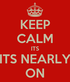 Poster: KEEP CALM ITS ITS NEARLY ON