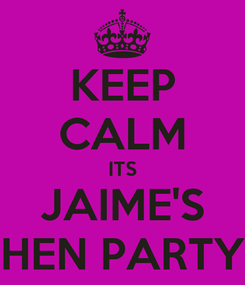 Poster: KEEP CALM ITS JAIME'S HEN PARTY