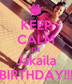 Poster: KEEP CALM ITS Jakaila BIRTHDAY!!!