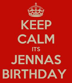 Poster: KEEP CALM ITS JENNAS BIRTHDAY