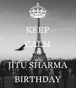 Poster: KEEP CALM ITS JITU SHARMA BIRTHDAY