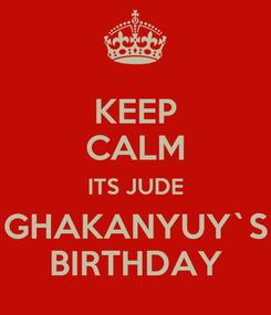 Poster: KEEP CALM ITS JUDE GHAKANYUY`S BIRTHDAY