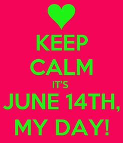 Poster: KEEP CALM IT'S  JUNE 14TH, MY DAY!
