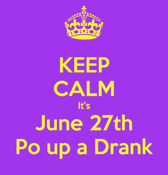 Poster: KEEP CALM It's June 27th Po up a Drank