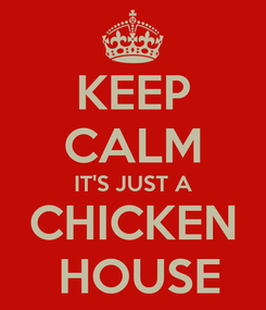 Poster: KEEP CALM IT'S JUST A CHICKEN  HOUSE